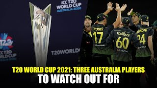 T20 World Cup 2021: Three Players to Watch Out For In The Australia Squad